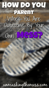 How Do You Parent When You Are Overcome By Your Own Mess? We are sometimes sinking in our own problems, and can't see beyond that. Do you ever feel like your mess will become your child's mess?