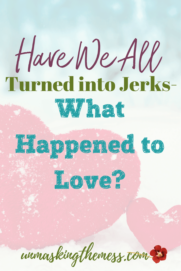 Have We All Turned into Jerks-What Happened to Love. How do we show love at church and go home and spew hate on the internet? What happened to the Golden Rule? Have love, compassion and civility been lost forever? Jesus was the example of how to live.